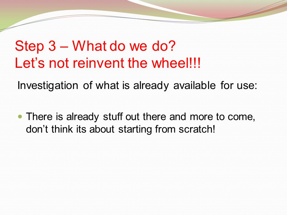 Step 3 – What do we do. Let's not reinvent the wheel!!.
