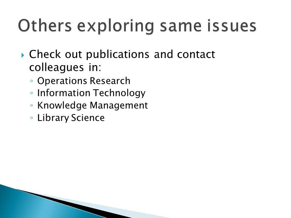  Check out publications and contact colleagues in: ◦ Operations Research ◦ Information Technology ◦ Knowledge Management ◦ Library Science
