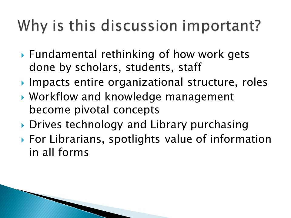  Fundamental rethinking of how work gets done by scholars, students, staff  Impacts entire organizational structure, roles  Workflow and knowledge management become pivotal concepts  Drives technology and Library purchasing  For Librarians, spotlights value of information in all forms