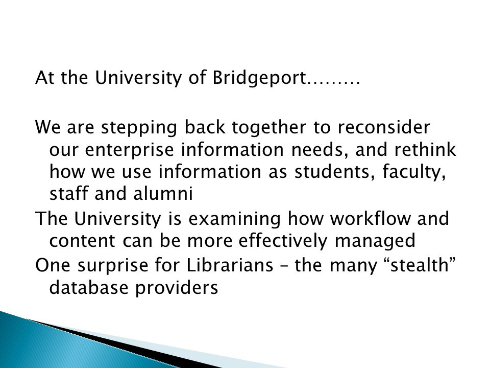At the University of Bridgeport……… We are stepping back together to reconsider our enterprise information needs, and rethink how we use information as students, faculty, staff and alumni The University is examining how workflow and content can be more effectively managed One surprise for Librarians – the many stealth database providers