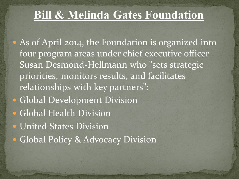 Bill & Melinda Gates Foundation As of April 2014, the Foundation is organized into four program areas under chief executive officer Susan Desmond-Hell