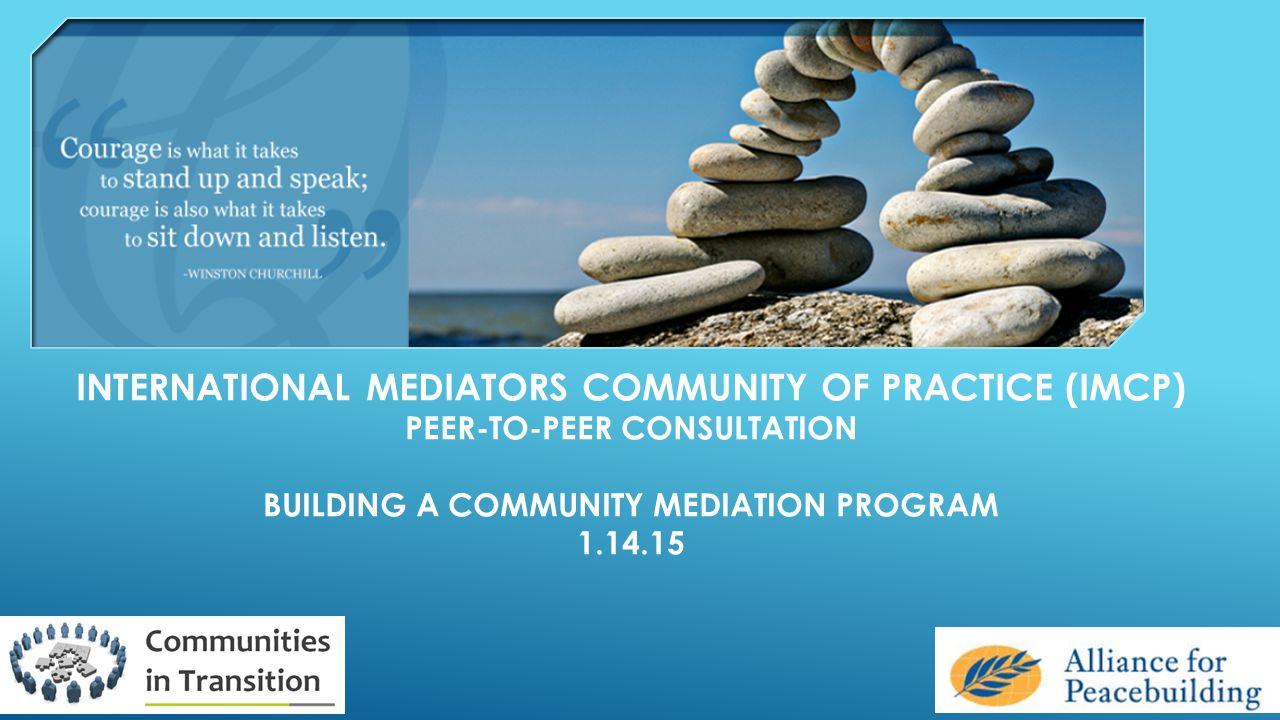 INTERNATIONAL MEDIATORS COMMUNITY OF PRACTICE (IMCP) PEER-TO-PEER CONSULTATION BUILDING A COMMUNITY MEDIATION PROGRAM 1.14.15
