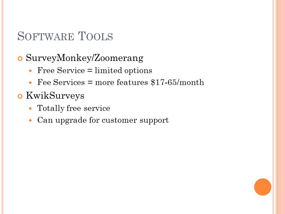 S OFTWARE T OOLS SurveyMonkey/Zoomerang Free Service = limited options Fee Services = more features $17-65/month KwikSurveys Totally free service Can upgrade for customer support
