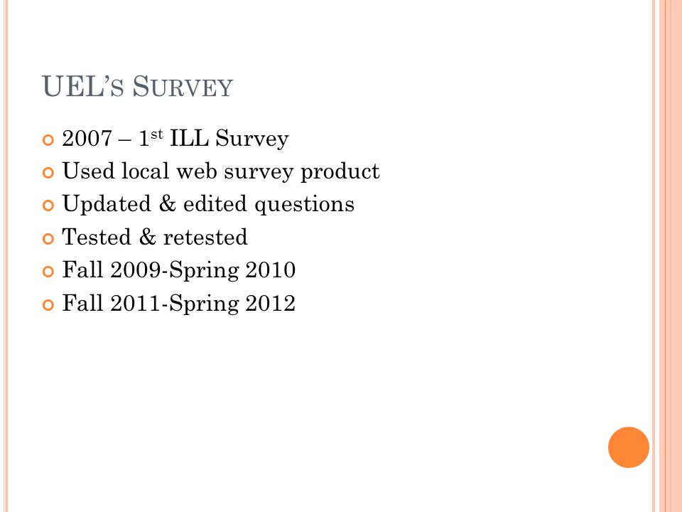 UEL' S S URVEY 2007 – 1 st ILL Survey Used local web survey product Updated & edited questions Tested & retested Fall 2009-Spring 2010 Fall 2011-Spring 2012