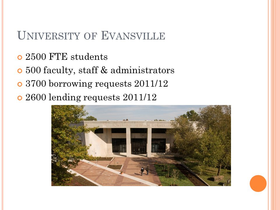 U NIVERSITY OF E VANSVILLE 2500 FTE students 500 faculty, staff & administrators 3700 borrowing requests 2011/12 2600 lending requests 2011/12