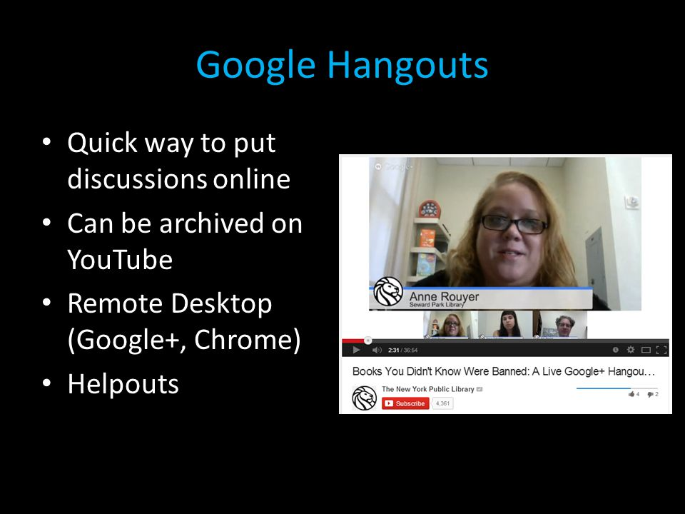 Google Hangouts Quick way to put discussions online Can be archived on YouTube Remote Desktop (Google+, Chrome) Helpouts