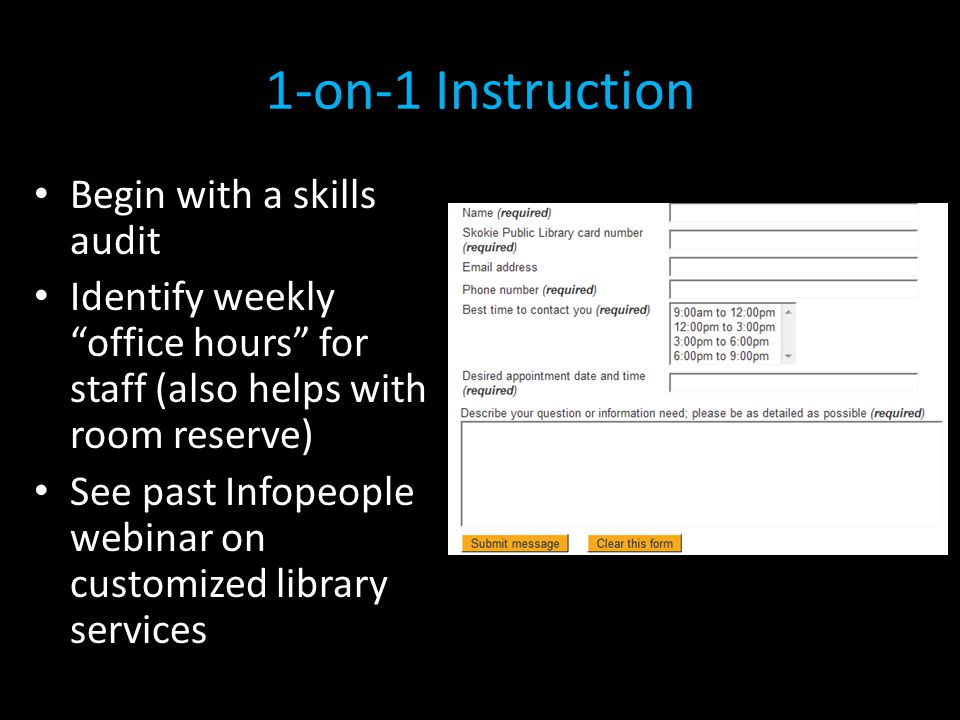 1-on-1 Instruction Begin with a skills audit Identify weekly office hours for staff (also helps with room reserve) See past Infopeople webinar on customized library services