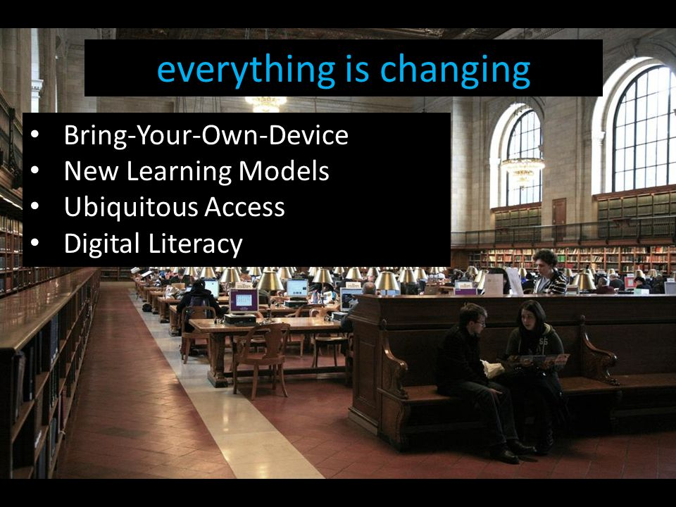 everything is changing Bring-Your-Own-Device New Learning Models Ubiquitous Access Digital Literacy