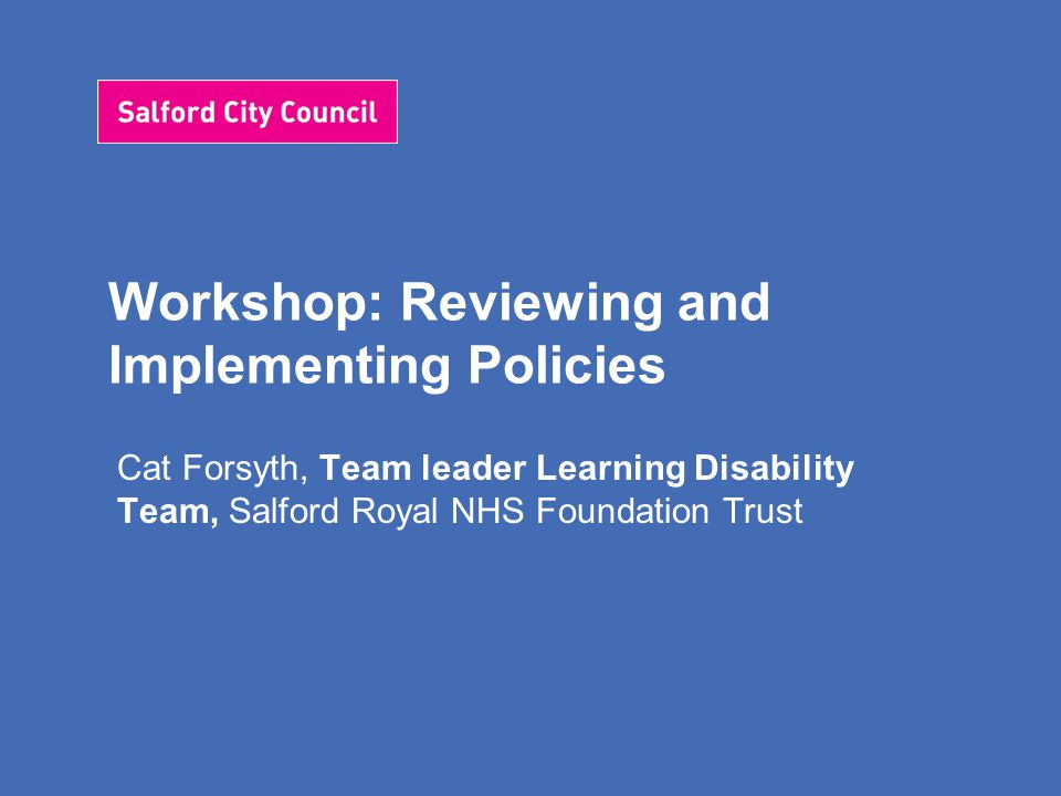 Workshop: Reviewing and Implementing Policies Cat Forsyth, Team leader Learning Disability Team, Salford Royal NHS Foundation Trust