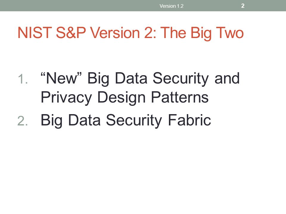 "NIST S&P Version 2: The Big Two 1. ""New"" Big Data Security and Privacy Design Patterns 2. Big Data Security Fabric Version 1.2 2"