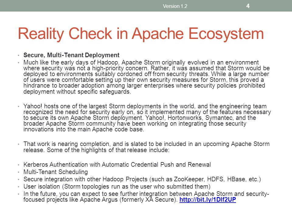 Reality Check in Apache Ecosystem Secure, Multi-Tenant Deployment Much like the early days of Hadoop, Apache Storm originally evolved in an environment where security was not a high-priority concern.