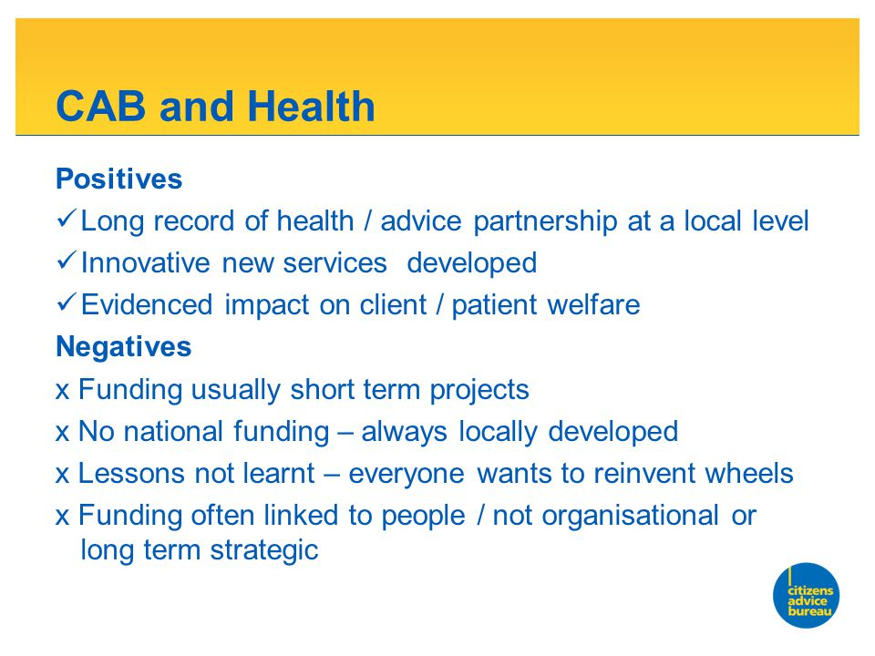 CAB and Health Positives Long record of health / advice partnership at a local level Innovative new services developed Evidenced impact on client / patient welfare Negatives x Funding usually short term projects x No national funding – always locally developed x Lessons not learnt – everyone wants to reinvent wheels x Funding often linked to people / not organisational or long term strategic