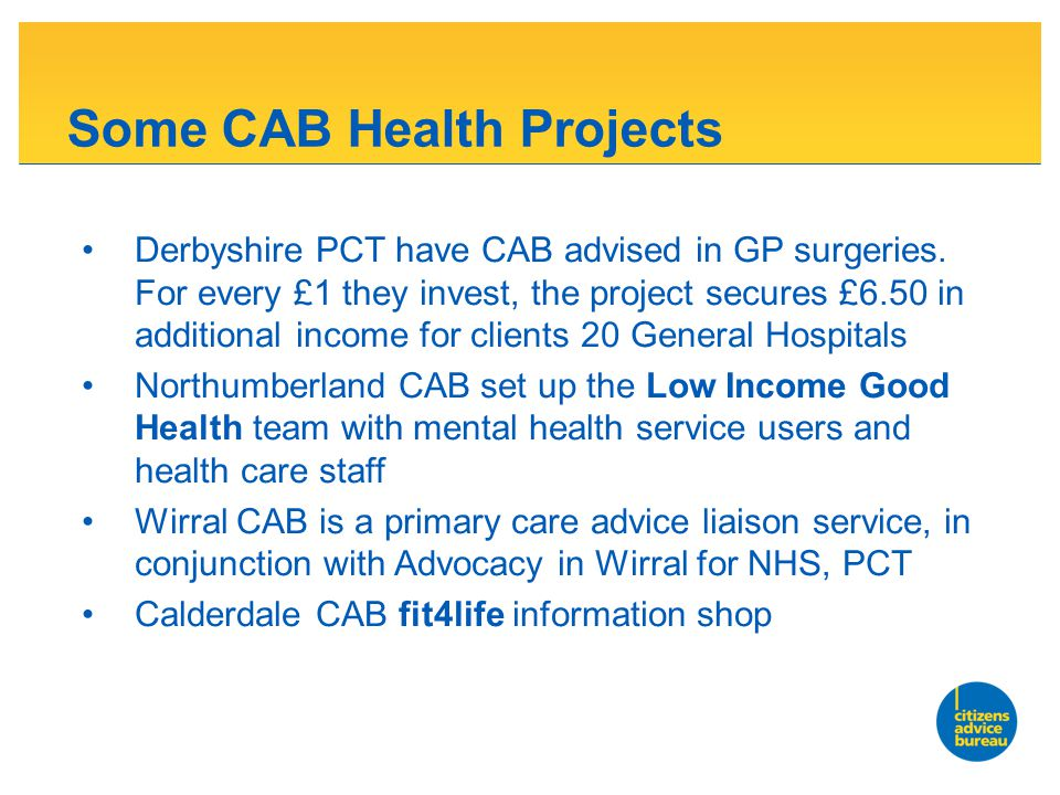 Some CAB Health Projects Derbyshire PCT have CAB advised in GP surgeries.