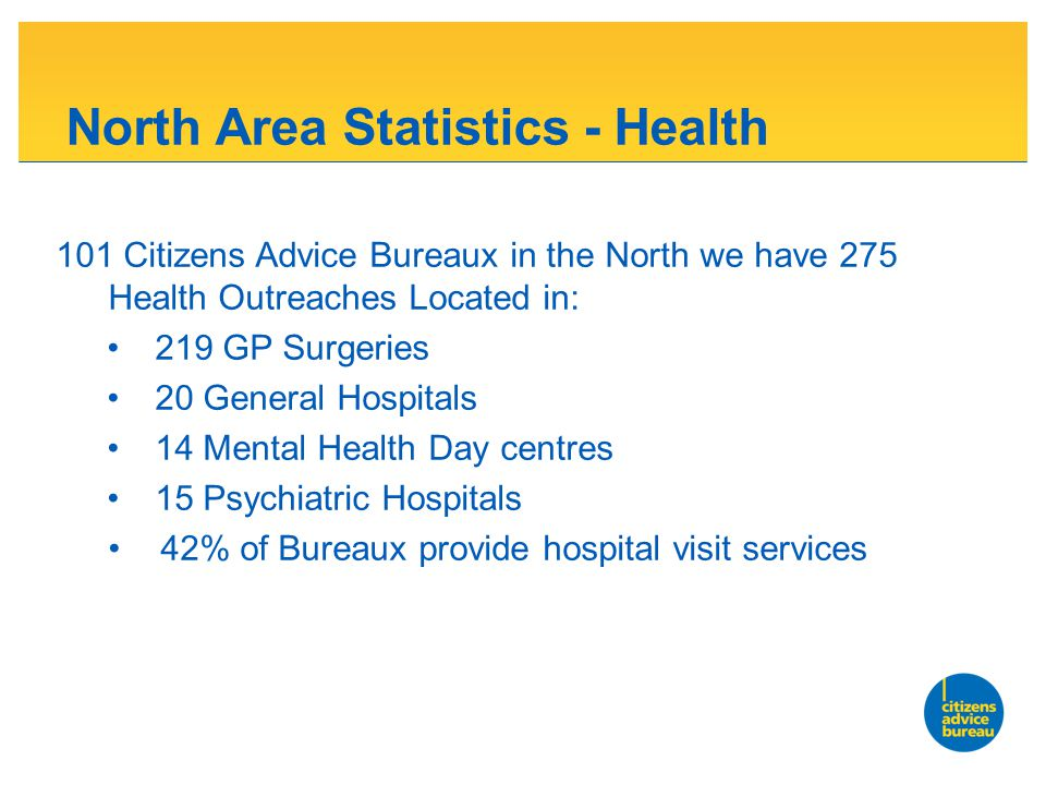 North Area Statistics - Health 101 Citizens Advice Bureaux in the North we have 275 Health Outreaches Located in: 219 GP Surgeries 20 General Hospitals 14 Mental Health Day centres 15 Psychiatric Hospitals 42% of Bureaux provide hospital visit services