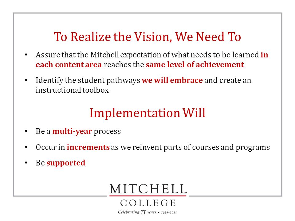 To Realize the Vision, We Need To Assure that the Mitchell expectation of what needs to be learned in each content area reaches the same level of achievement Identify the student pathways we will embrace and create an instructional toolbox Implementation Will Be a multi-year process Occur in increments as we reinvent parts of courses and programs Be supported