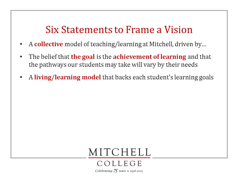 Six Statements to Frame a Vision A collective model of teaching/learning at Mitchell, driven by… The belief that the goal is the achievement of learning and that the pathways our students may take will vary by their needs A living/learning model that backs each student's learning goals