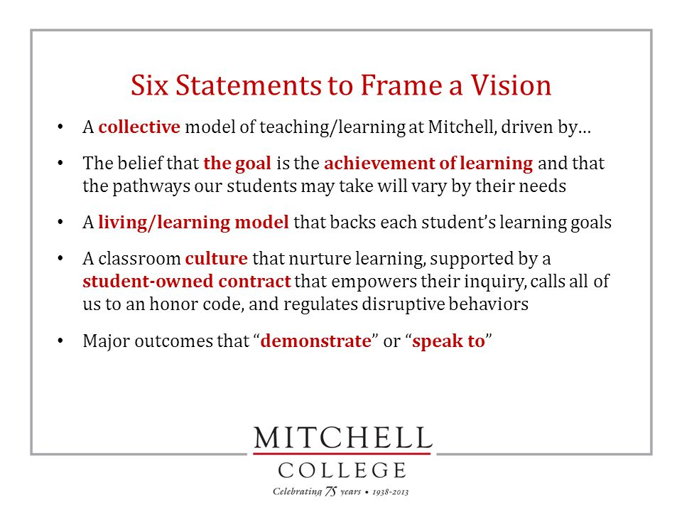 Six Statements to Frame a Vision A collective model of teaching/learning at Mitchell, driven by… The belief that the goal is the achievement of learning and that the pathways our students may take will vary by their needs A living/learning model that backs each student's learning goals A classroom culture that nurture learning, supported by a student-owned contract that empowers their inquiry, calls all of us to an honor code, and regulates disruptive behaviors Major outcomes that demonstrate or speak to