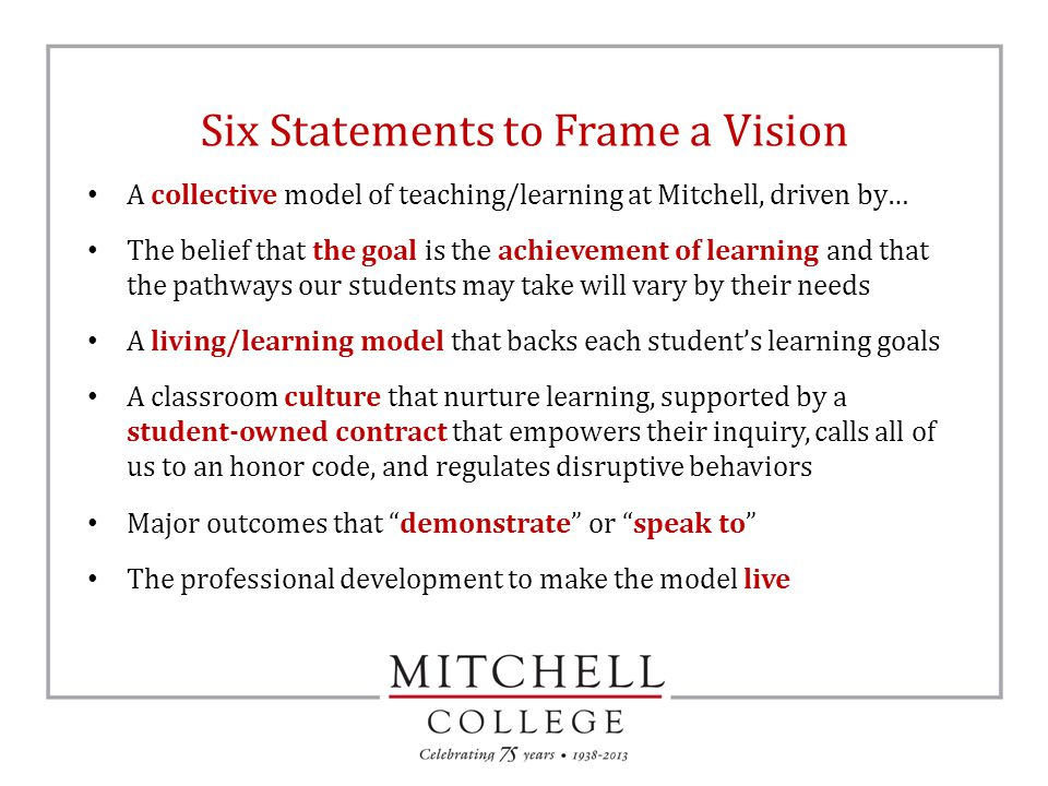 Six Statements to Frame a Vision A collective model of teaching/learning at Mitchell, driven by… The belief that the goal is the achievement of learning and that the pathways our students may take will vary by their needs A living/learning model that backs each student's learning goals A classroom culture that nurture learning, supported by a student-owned contract that empowers their inquiry, calls all of us to an honor code, and regulates disruptive behaviors Major outcomes that demonstrate or speak to The professional development to make the model live