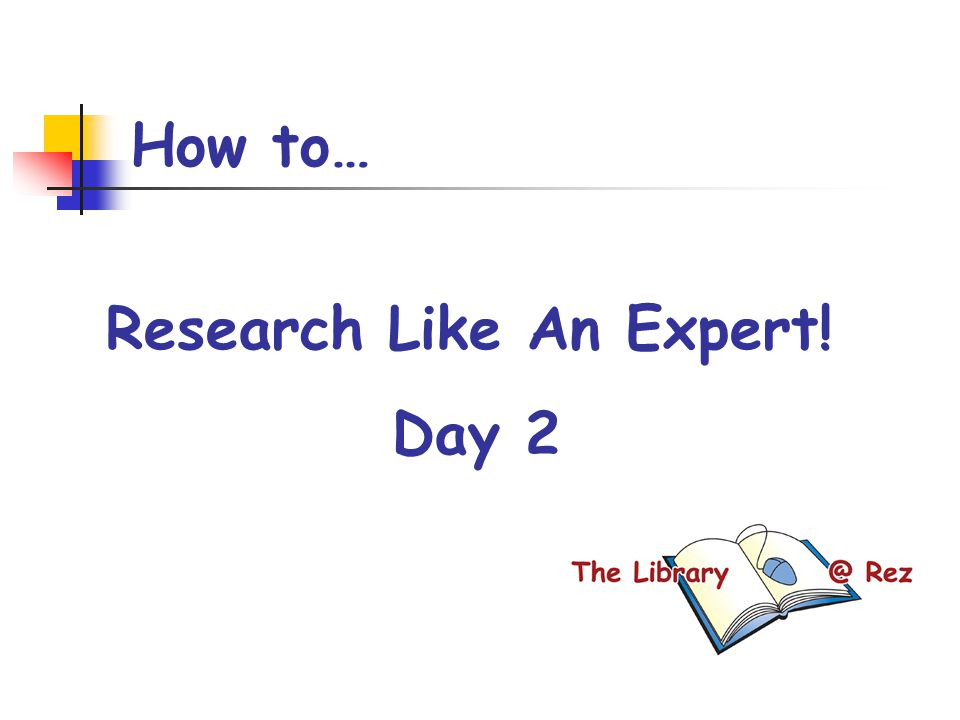 How to… Research Like An Expert! Day 2