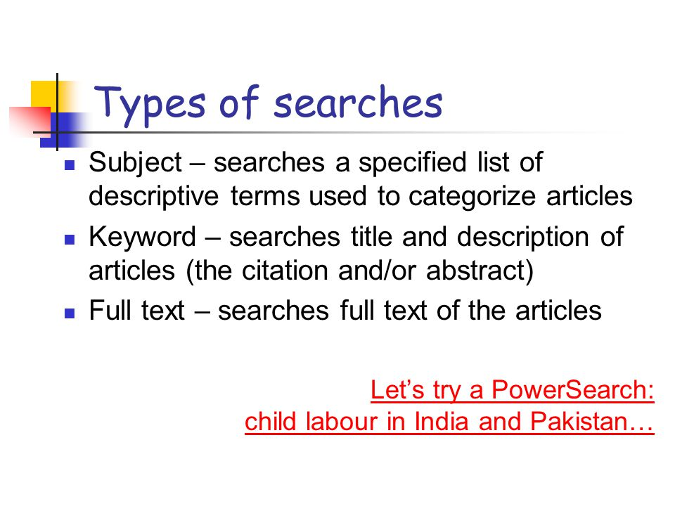 Types of searches Subject – searches a specified list of descriptive terms used to categorize articles Keyword – searches title and description of articles (the citation and/or abstract) Full text – searches full text of the articles Let's try a PowerSearch: child labour in India and Pakistan…