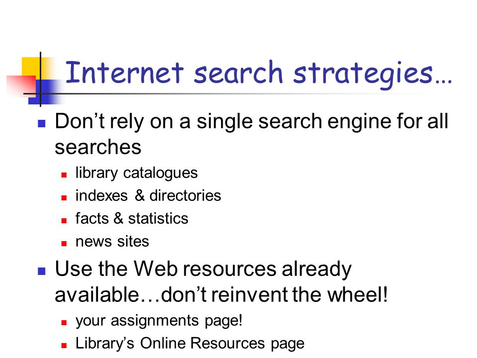 Internet search strategies… Don't rely on a single search engine for all searches library catalogues indexes & directories facts & statistics news sites Use the Web resources already available…don't reinvent the wheel.
