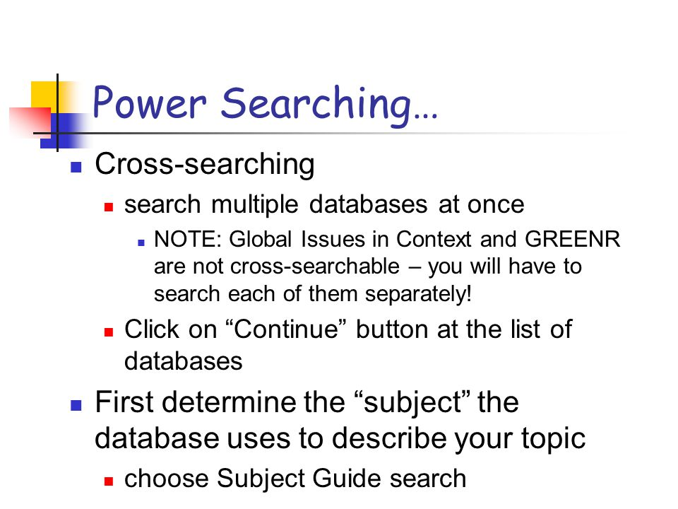 Power Searching… Cross-searching search multiple databases at once NOTE: Global Issues in Context and GREENR are not cross-searchable – you will have to search each of them separately.