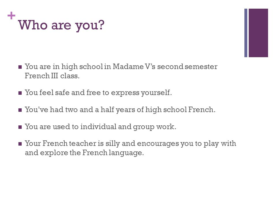 + Who are you. You are in high school in Madame V's second semester French III class.