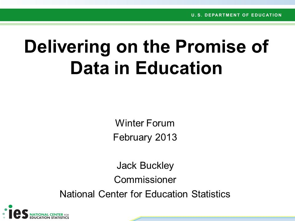 Delivering on the Promise of Data in Education Winter Forum February 2013 Jack Buckley Commissioner National Center for Education Statistics