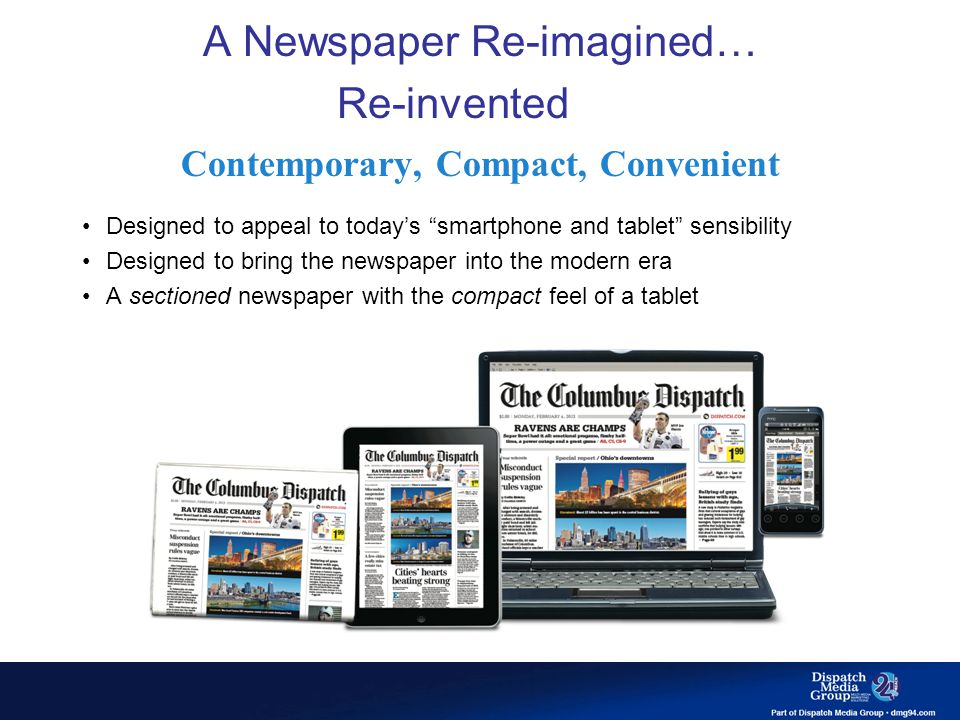 A Newspaper Re-imagined… Re-invented … Re-Invented Contemporary, Compact, Convenient Designed to appeal to today's smartphone and tablet sensibility Designed to bring the newspaper into the modern era A sectioned newspaper with the compact feel of a tablet
