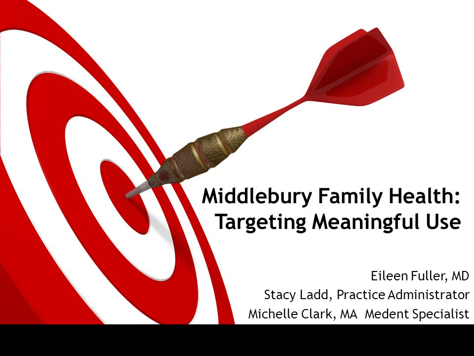 Middlebury Family Health: Targeting Meaningful Use Eileen Fuller, MD Stacy Ladd, Practice Administrator Michelle Clark, MA Medent Specialist