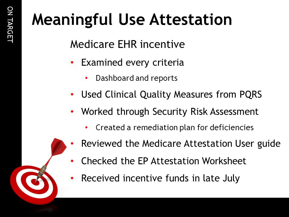 ON TARGET Meaningful Use Attestation Medicare EHR incentive Examined every criteria Dashboard and reports Used Clinical Quality Measures from PQRS Worked through Security Risk Assessment Created a remediation plan for deficiencies Reviewed the Medicare Attestation User guide Checked the EP Attestation Worksheet Received incentive funds in late July