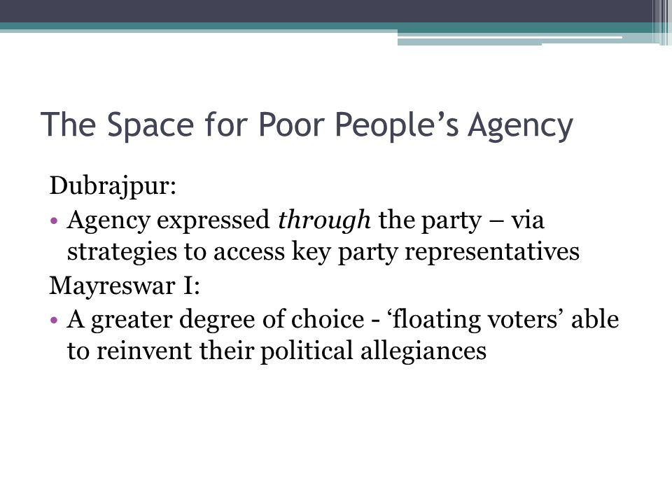 The Space for Poor People's Agency Dubrajpur: Agency expressed through the party – via strategies to access key party representatives Mayreswar I: A greater degree of choice - 'floating voters' able to reinvent their political allegiances
