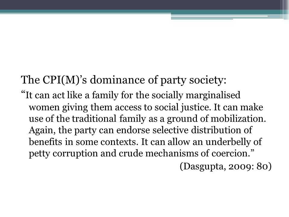 The CPI(M)'s dominance of party society: It can act like a family for the socially marginalised women giving them access to social justice.