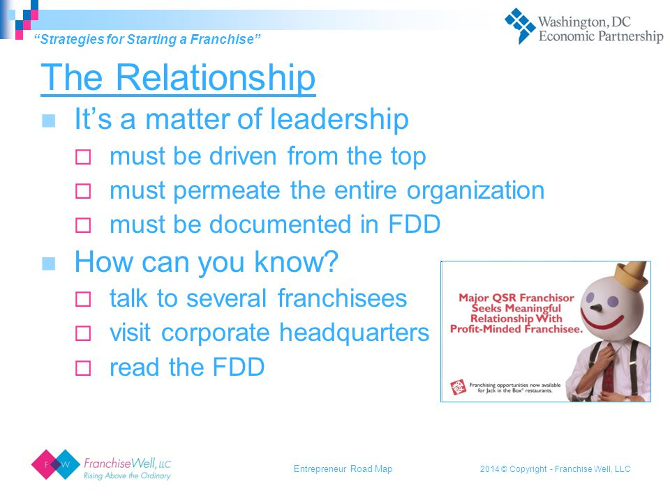 2014 © Copyright - Franchise Well, LLC The Relationship It's a matter of leadership  must be driven from the top  must permeate the entire organization  must be documented in FDD How can you know.