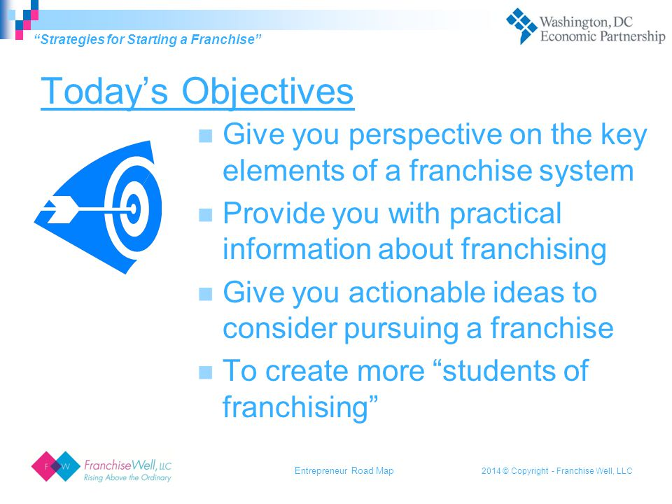 2014 © Copyright - Franchise Well, LLC Today's Objectives Give you perspective on the key elements of a franchise system Provide you with practical information about franchising Give you actionable ideas to consider pursuing a franchise To create more students of franchising Strategies for Starting a Franchise Entrepreneur Road Map