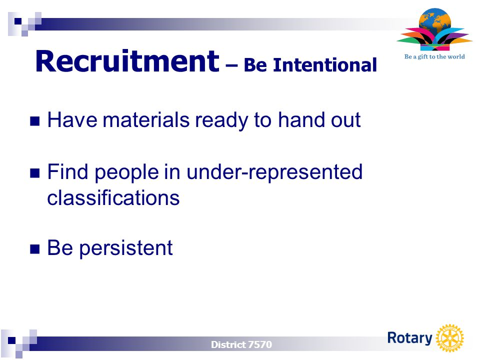 District 7570 Recruitment – Be Intentional Have materials ready to hand out Find people in under-represented classifications Be persistent