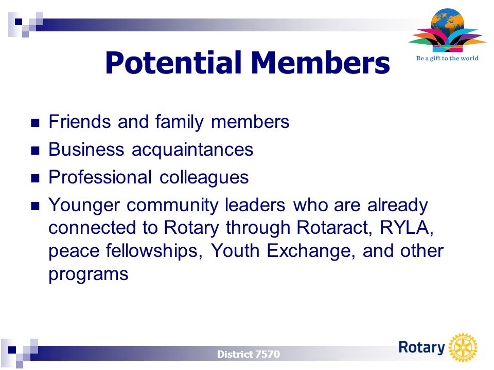District 7570 Potential Members Friends and family members Business acquaintances Professional colleagues Younger community leaders who are already connected to Rotary through Rotaract, RYLA, peace fellowships, Youth Exchange, and other programs