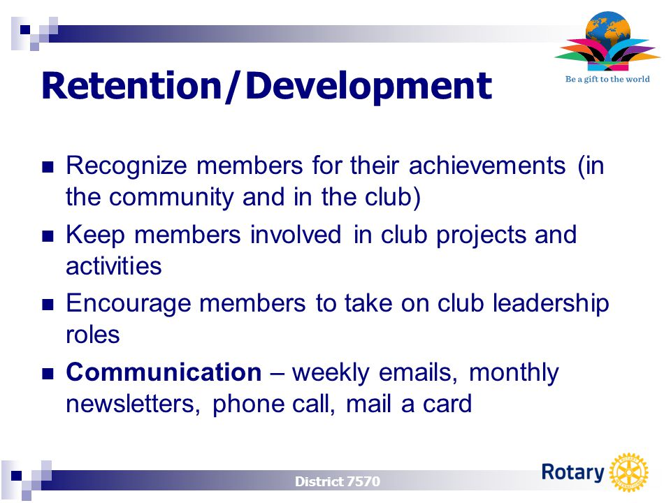 District 7570 Retention/Development Recognize members for their achievements (in the community and in the club) Keep members involved in club projects and activities Encourage members to take on club leadership roles Communication – weekly emails, monthly newsletters, phone call, mail a card