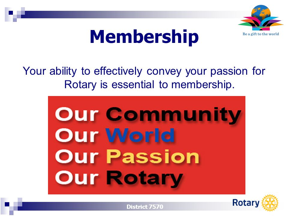District 7570 Membership Your ability to effectively convey your passion for Rotary is essential to membership.