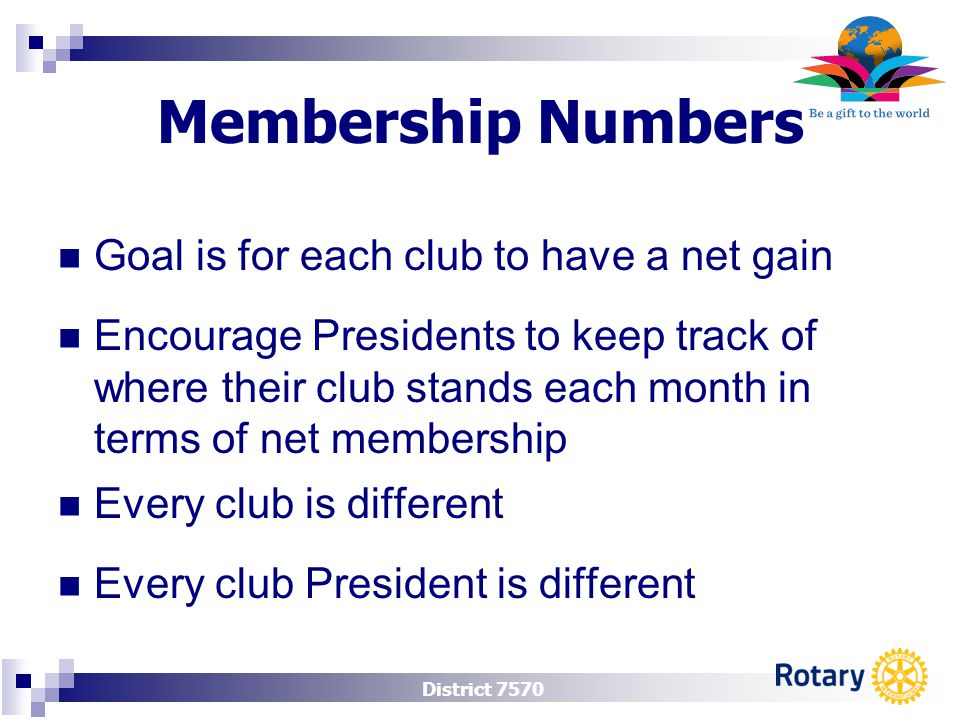 District 7570 Membership Numbers Encourage Presidents to keep track of where their club stands each month in terms of net membership Goal is for each club to have a net gain Every club is different Every club President is different