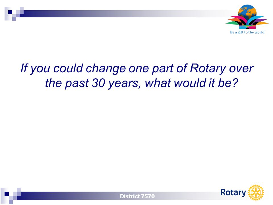 District 7570 If you could change one part of Rotary over the past 30 years, what would it be