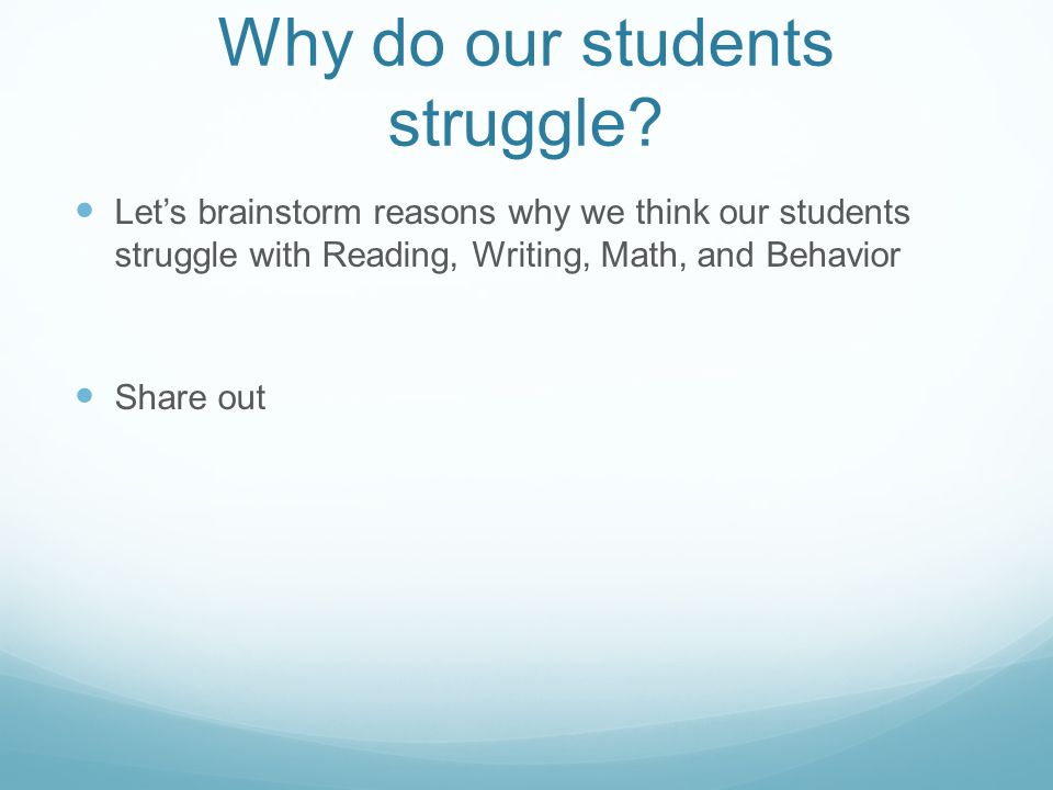 Why do our students struggle? Let's brainstorm reasons why we think our students struggle with Reading, Writing, Math, and Behavior Share out