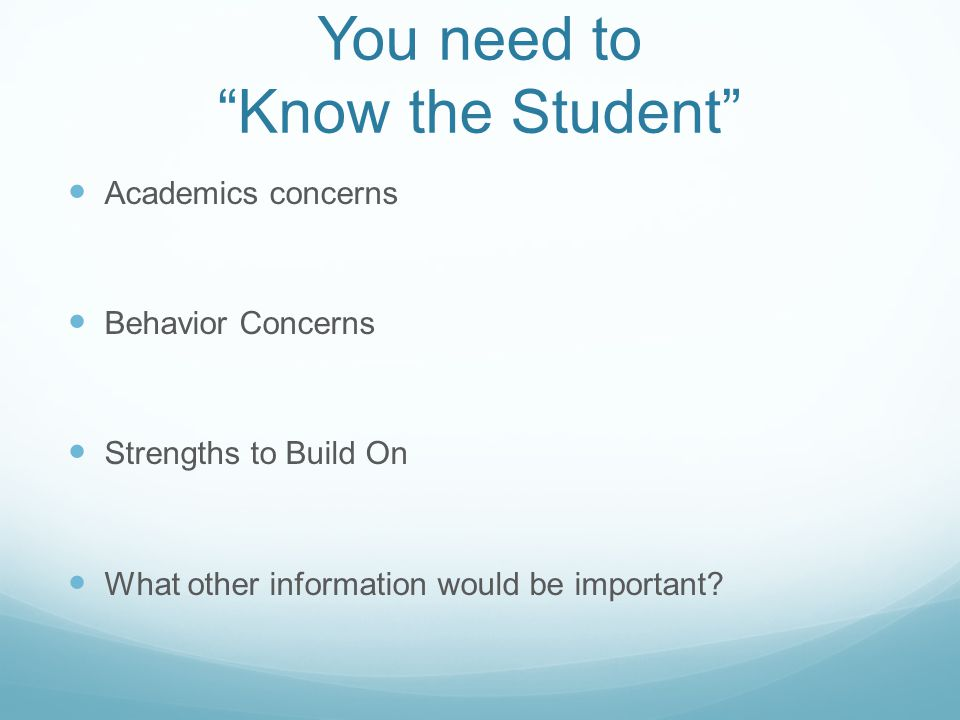 """You need to """"Know the Student"""" Academics concerns Behavior Concerns Strengths to Build On What other information would be important?"""