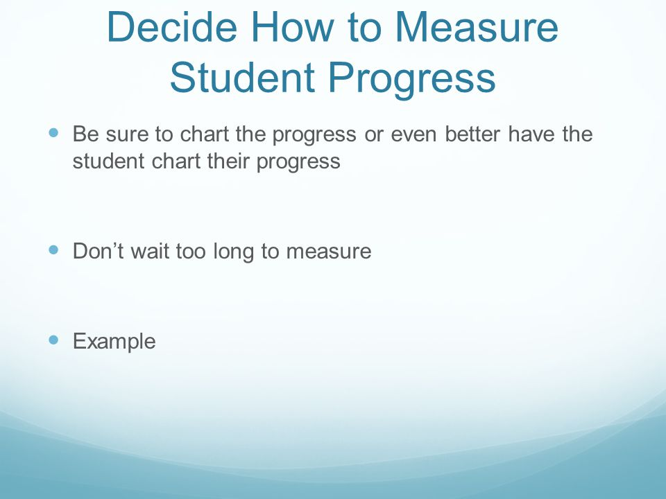 Decide How to Measure Student Progress Be sure to chart the progress or even better have the student chart their progress Don't wait too long to measu