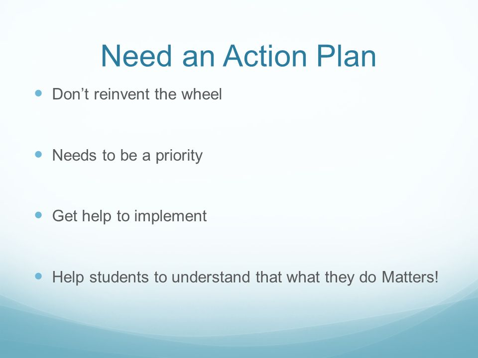 Need an Action Plan Don't reinvent the wheel Needs to be a priority Get help to implement Help students to understand that what they do Matters!
