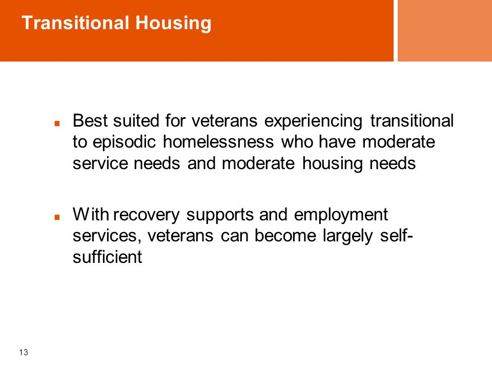 Transitional Housing Best suited for veterans experiencing transitional to episodic homelessness who have moderate service needs and moderate housing needs With recovery supports and employment services, veterans can become largely self- sufficient 13