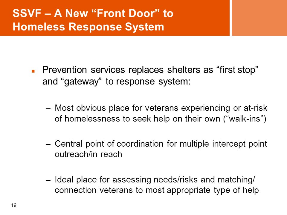SSVF – A New Front Door to Homeless Response System Prevention services replaces shelters as first stop and gateway to response system: –Most obvious place for veterans experiencing or at-risk of homelessness to seek help on their own ( walk-ins ) –Central point of coordination for multiple intercept point outreach/in-reach –Ideal place for assessing needs/risks and matching/ connection veterans to most appropriate type of help 19