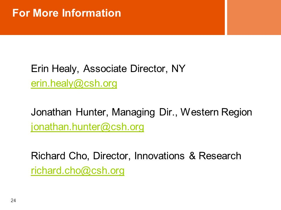 For More Information Erin Healy, Associate Director, NY erin.healy@csh.org Jonathan Hunter, Managing Dir., Western Region jonathan.hunter@csh.org Richard Cho, Director, Innovations & Research richard.cho@csh.org 24