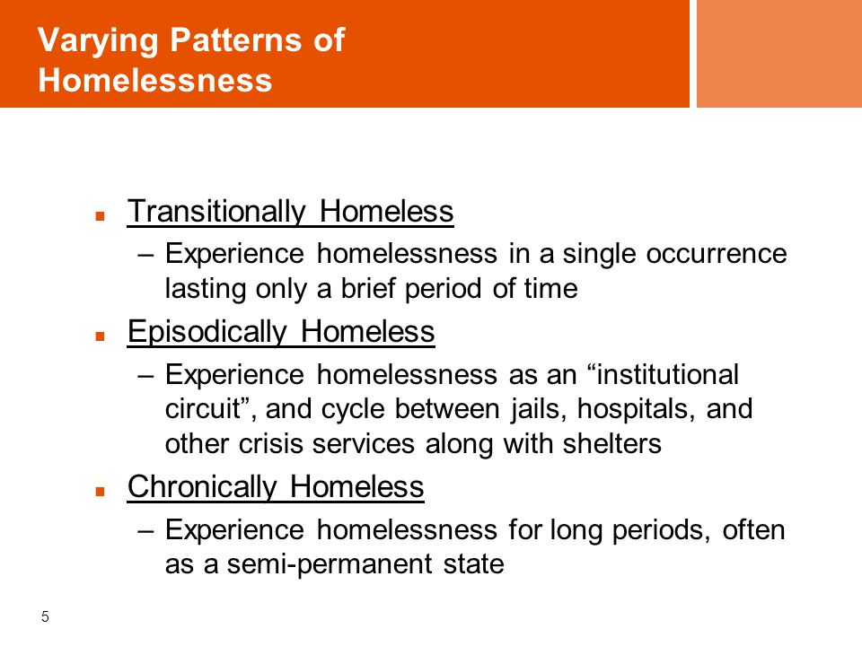 Varying Patterns of Homelessness Transitionally Homeless –Experience homelessness in a single occurrence lasting only a brief period of time Episodically Homeless –Experience homelessness as an institutional circuit , and cycle between jails, hospitals, and other crisis services along with shelters Chronically Homeless –Experience homelessness for long periods, often as a semi-permanent state 5