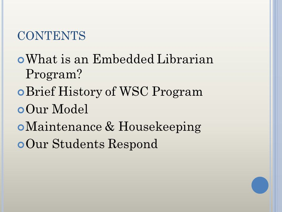 CONTENTS What is an Embedded Librarian Program? Brief History of WSC Program Our Model Maintenance & Housekeeping Our Students Respond